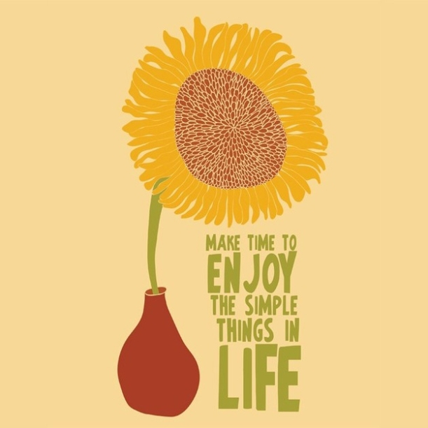 Enjoy the simple things in life.